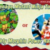 Teenage Mutant Ninja Turtles or Mighty Morphin Power Rangers