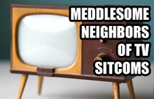 6 Meddlesome Neighbors of TV Sitcoms