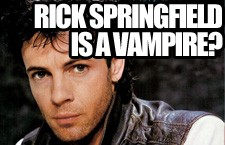 Rick Springfield is a Vampire